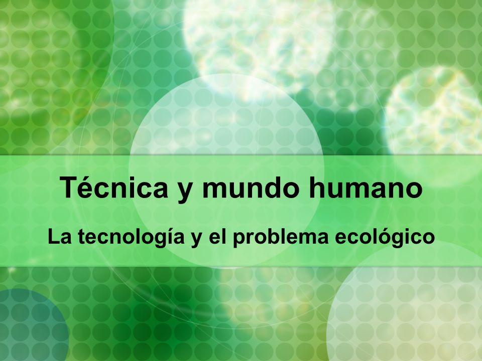 Técnica y mundo humano La tecnología y el problema ecológico