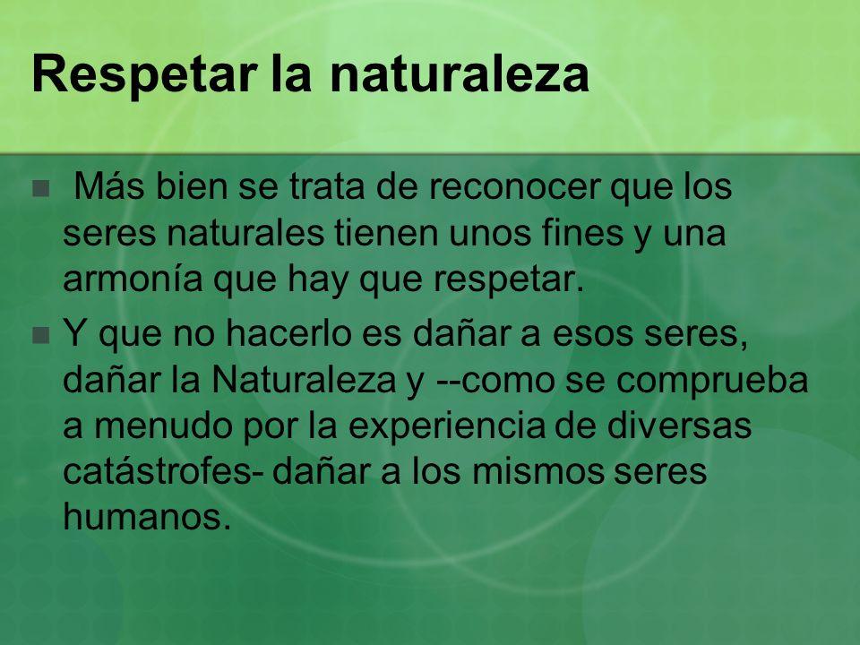 Respetar la naturaleza Más bien se trata de reconocer que los seres naturales tienen unos fines y una armonía que hay que respetar. Y que no hacerlo e