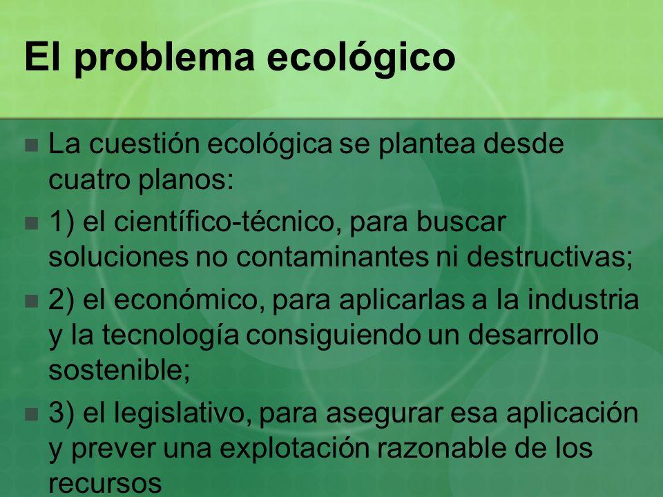 El problema ecológico La cuestión ecológica se plantea desde cuatro planos: 1) el científico-técnico, para buscar soluciones no contaminantes ni destr