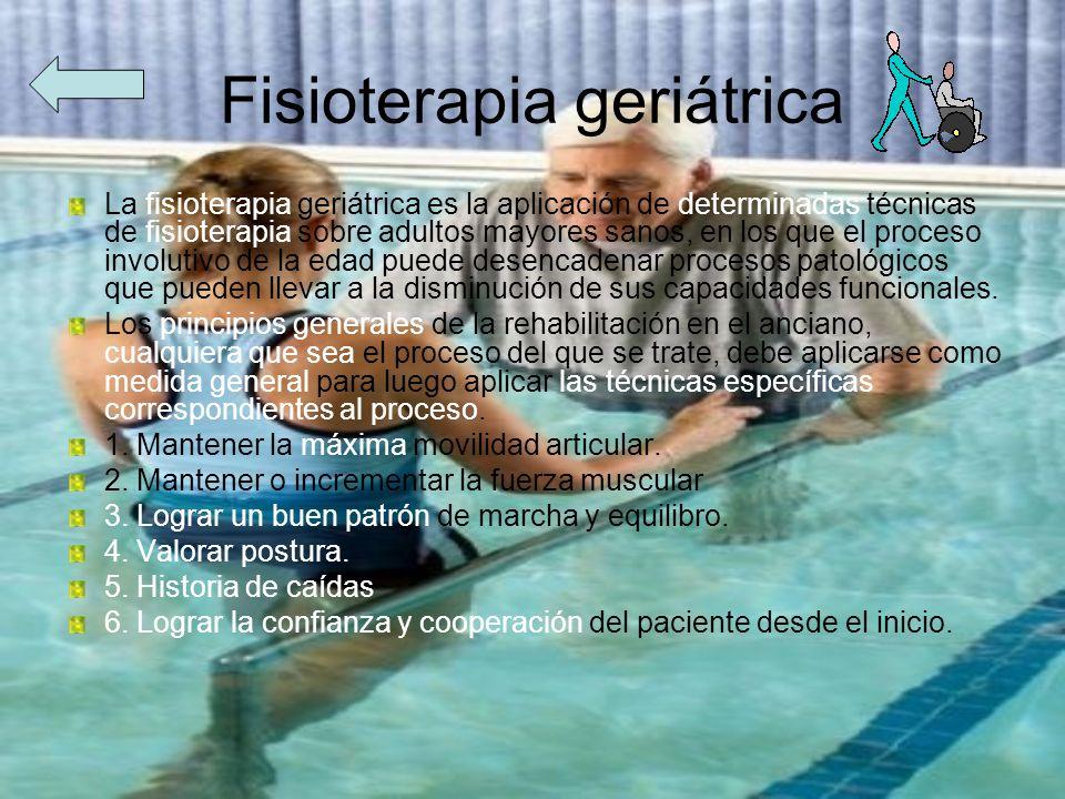 Fisioterapia geriátrica La fisioterapia geriátrica es la aplicación de determinadas técnicas de fisioterapia sobre adultos mayores sanos, en los que e