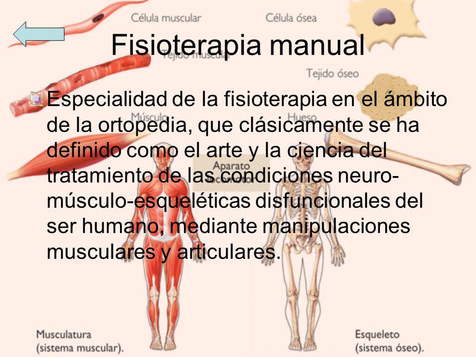 Fisioterapia manual Especialidad de la fisioterapia en el ámbito de la ortopedia, que clásicamente se ha definido como el arte y la ciencia del tratam