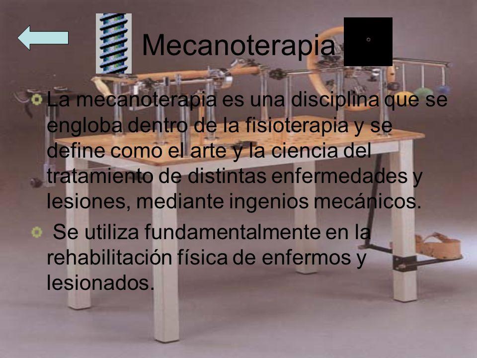 Mecanoterapia La mecanoterapia es una disciplina que se engloba dentro de la fisioterapia y se define como el arte y la ciencia del tratamiento de dis