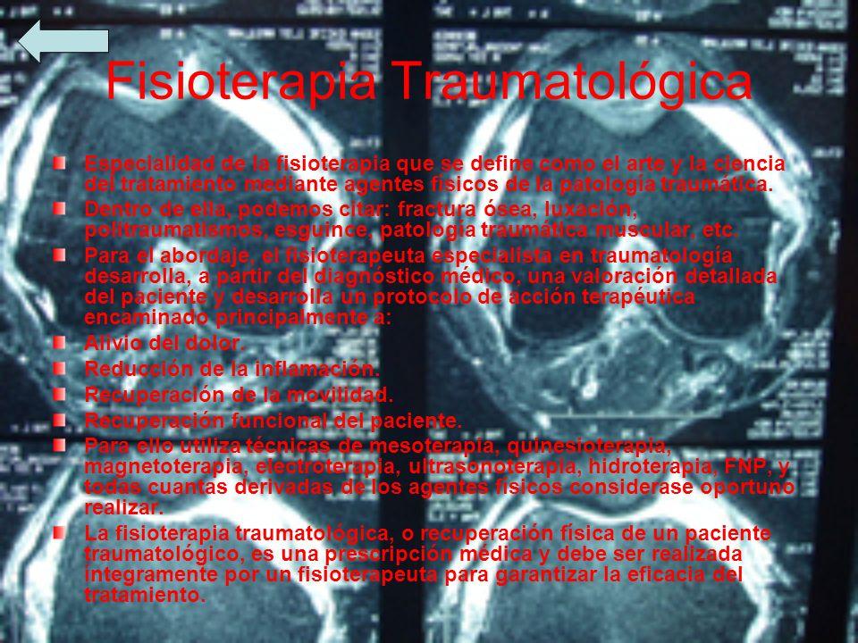 Fisioterapia Traumatológica Especialidad de la fisioterapia que se define como el arte y la ciencia del tratamiento mediante agentes físicos de la pat