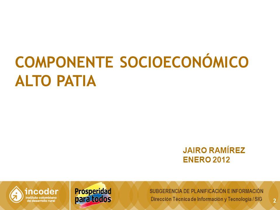 2 COMPONENTE SOCIOECONÓMICO ALTO PATIA JAIRO RAMÍREZ ENERO 2012 SUBGERENCIA DE PLANIFICACIÓN E INFORMACIÓN Dirección Técnica de Información y Tecnología / SIG