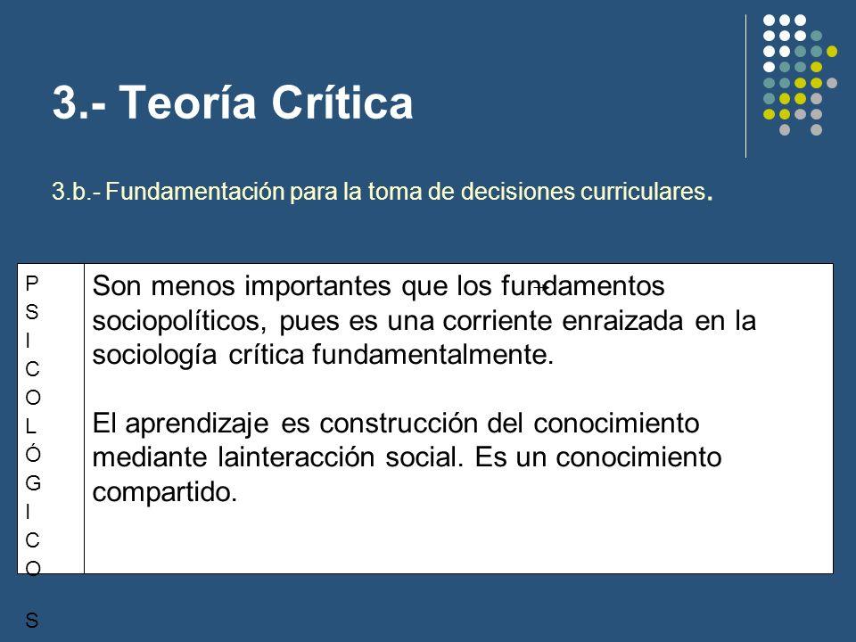 3.- Teoría Crítica TEÓRICO-SOCIOLÓGICOSTEÓRICO-SOCIOLÓGICOS El currículo debe fomentar la crítica ideológica, esto es, descubrir y explicitar las estructuras sociales, políticas e ideológicas en los que se realiza.
