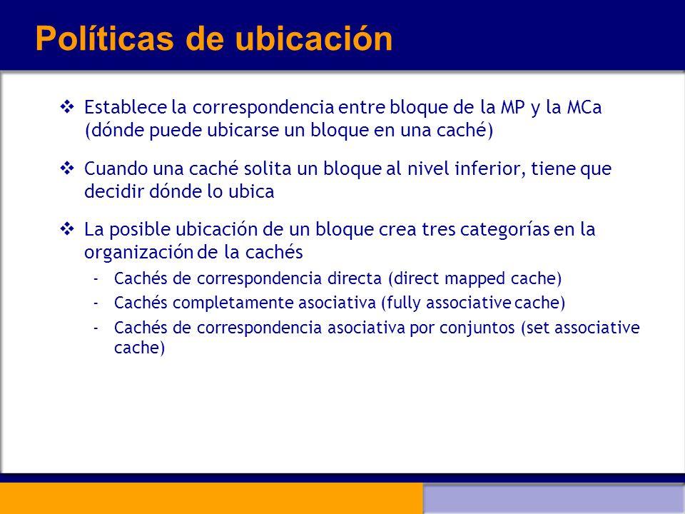 Políticas de ubicación Establece la correspondencia entre bloque de la MP y la MCa (dónde puede ubicarse un bloque en una caché) Cuando una caché soli
