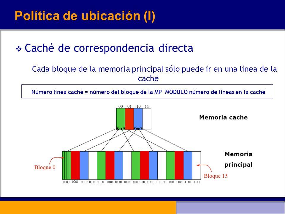 Política de ubicación (I) Caché de correspondencia directa Cada bloque de la memoria principal sólo puede ir en una línea de la caché Número línea cac