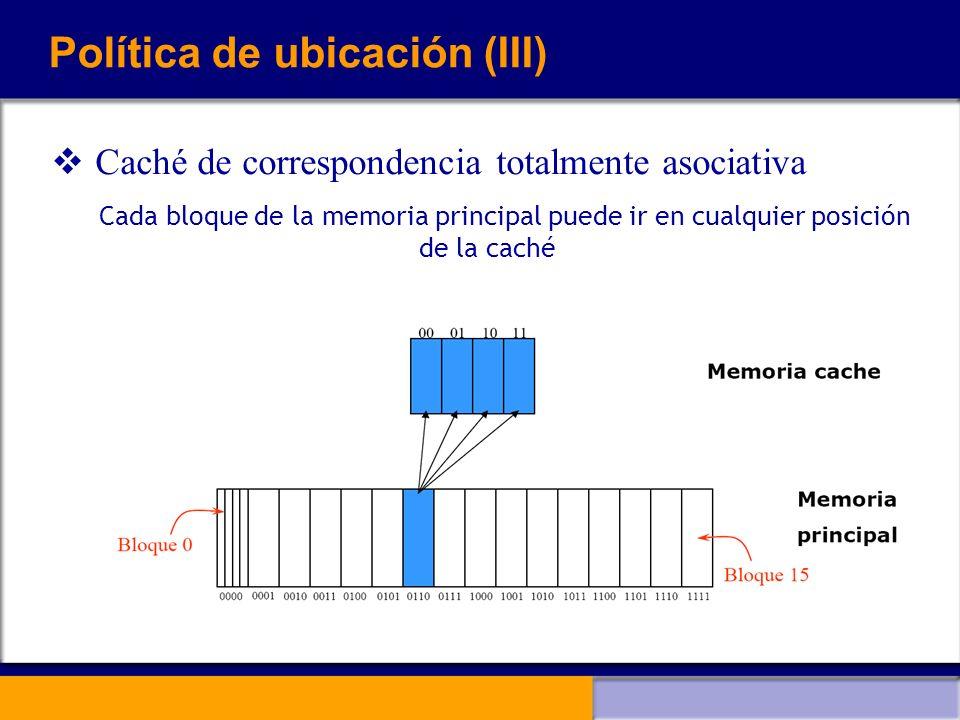 Política de ubicación (III) Caché de correspondencia totalmente asociativa Cada bloque de la memoria principal puede ir en cualquier posición de la ca