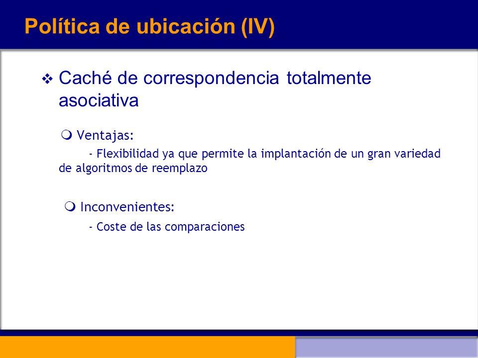 Política de ubicación (IV) Caché de correspondencia totalmente asociativa Ventajas: - Flexibilidad ya que permite la implantación de un gran variedad