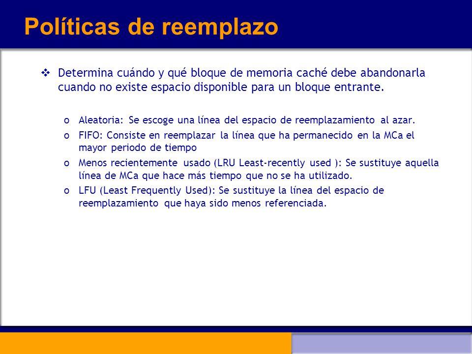 Políticas de reemplazo Determina cuándo y qué bloque de memoria caché debe abandonarla cuando no existe espacio disponible para un bloque entrante. oA