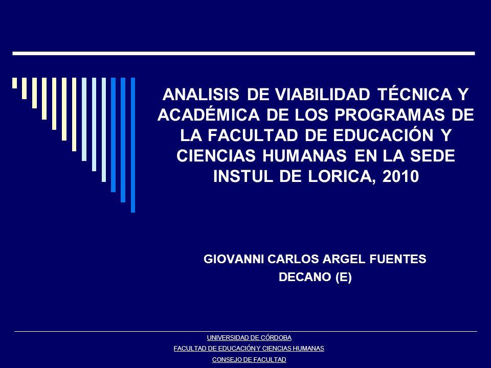 ANALISIS DE VIABILIDAD TÉCNICA Y ACADÉMICA DE LOS PROGRAMAS DE LA FACULTAD DE EDUCACIÓN Y CIENCIAS HUMANAS EN LA SEDE INSTUL DE LORICA, 2010 GIOVANNI CARLOS ARGEL FUENTES DECANO (E) UNIVERSIDAD DE CÓRDOBA FACULTAD DE EDUCACIÓN Y CIENCIAS HUMANAS CONSEJO DE FACULTAD