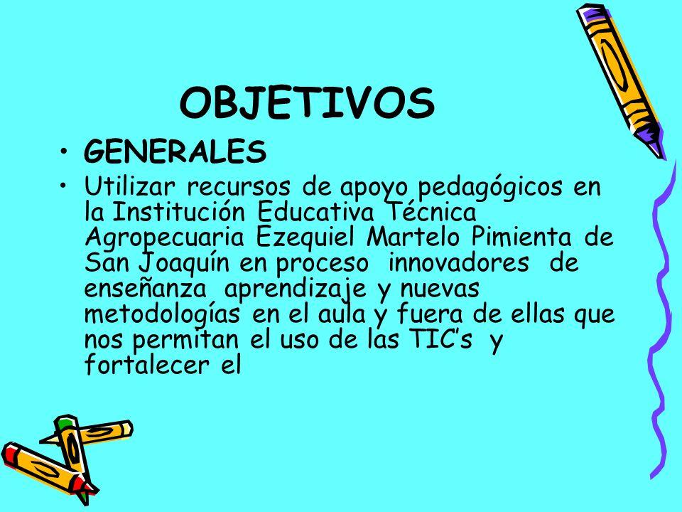 OBJETIVOS GENERALES Utilizar recursos de apoyo pedagógicos en la Institución Educativa Técnica Agropecuaria Ezequiel Martelo Pimienta de San Joaquín e