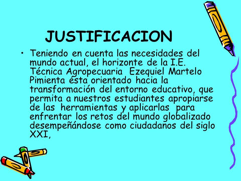 JUSTIFICACION Teniendo en cuenta las necesidades del mundo actual, el horizonte de la I.E. Técnica Agropecuaria Ezequiel Martelo Pimienta ésta orienta