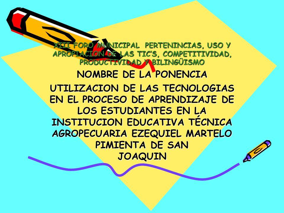 XIII FORO MUNICIPAL PERTENINCIAS, USO Y APROPIACION DE LAS TICS, COMPETITIVIDAD, PRODUCTIVIDAD Y BILINGÜISMO NOMBRE DE LA PONENCIA UTILIZACION DE LAS