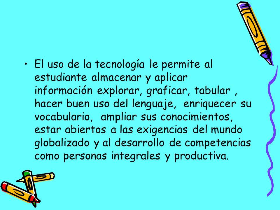 El uso de la tecnología le permite al estudiante almacenar y aplicar información explorar, graficar, tabular, hacer buen uso del lenguaje, enriquecer