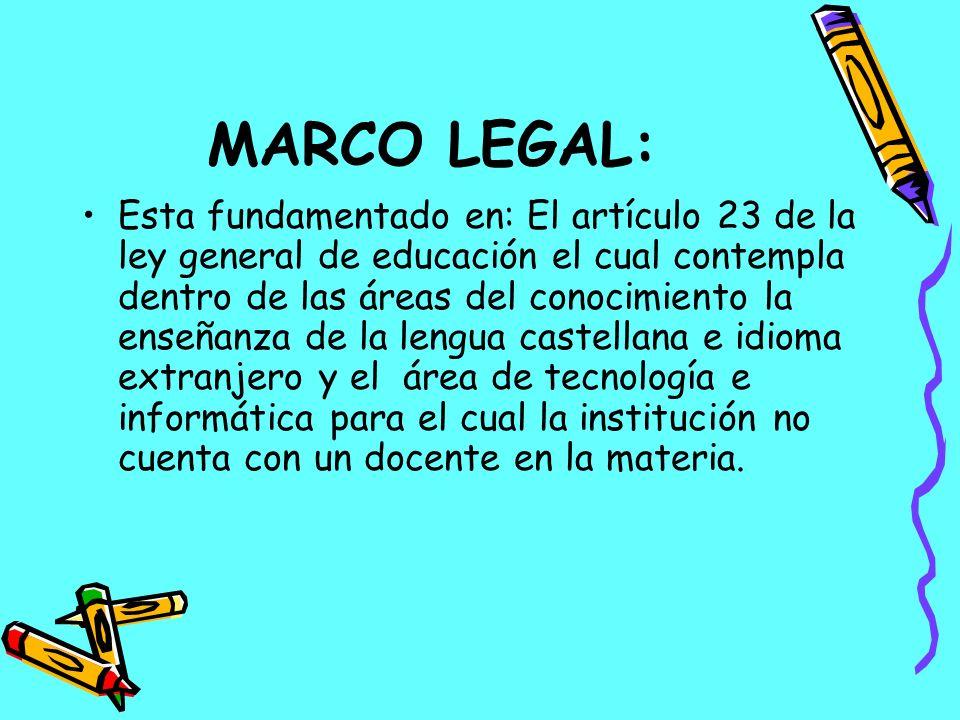 MARCO LEGAL: Esta fundamentado en: El artículo 23 de la ley general de educación el cual contempla dentro de las áreas del conocimiento la enseñanza d