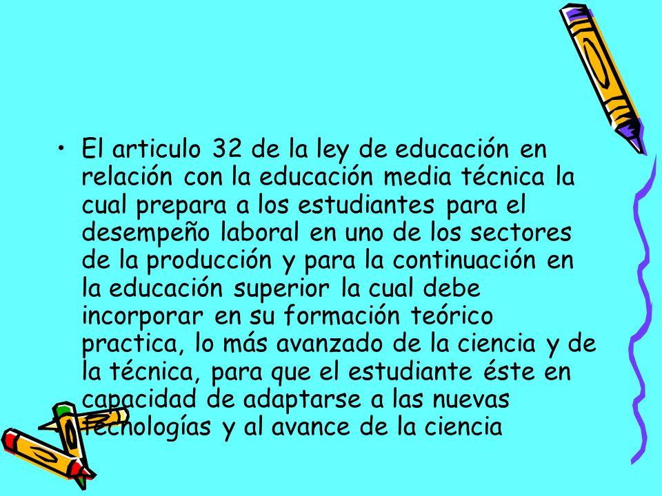 El articulo 32 de la ley de educación en relación con la educación media técnica la cual prepara a los estudiantes para el desempeño laboral en uno de