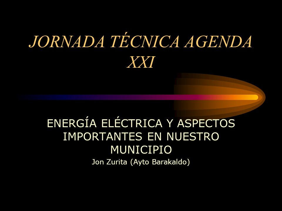 JORNADA TÉCNICA AGENDA XXI ENERGÍA ELÉCTRICA Y ASPECTOS IMPORTANTES EN NUESTRO MUNICIPIO Jon Zurita (Ayto Barakaldo)
