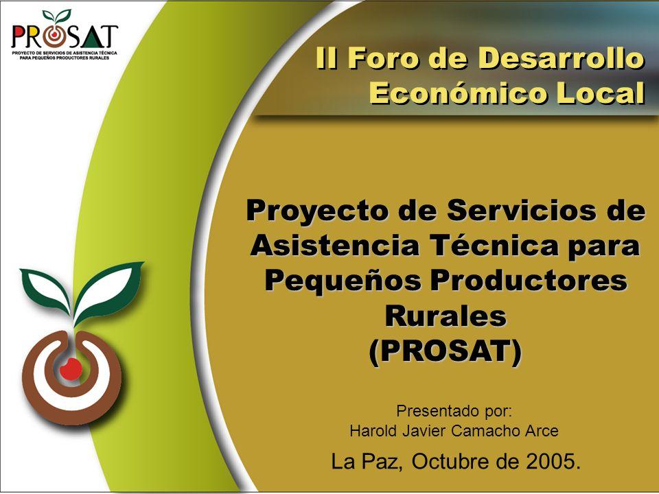 Proyecto de Servicios de Asistencia Técnica para Pequeños Productores Rurales(PROSAT) La Paz, Octubre de 2005. II Foro de Desarrollo Económico Local I