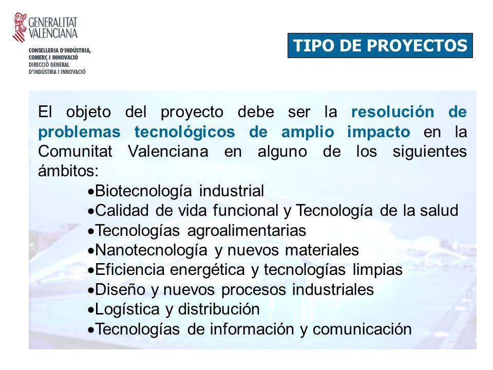 TIPO DE PROYECTOS El objeto del proyecto debe ser la resolución de problemas tecnológicos de amplio impacto en la Comunitat Valenciana en alguno de los siguientes ámbitos: Biotecnología industrial Calidad de vida funcional y Tecnología de la salud Tecnologías agroalimentarias Nanotecnología y nuevos materiales Eficiencia energética y tecnologías limpias Diseño y nuevos procesos industriales Logística y distribución Tecnologías de información y comunicación