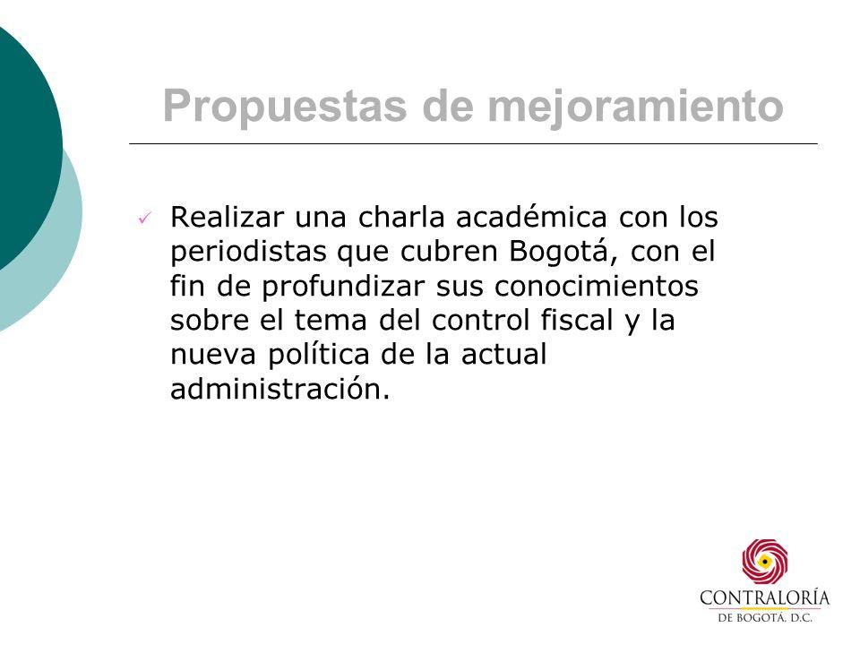 Propuestas de mejoramiento Realizar una charla académica con los periodistas que cubren Bogotá, con el fin de profundizar sus conocimientos sobre el tema del control fiscal y la nueva política de la actual administración.