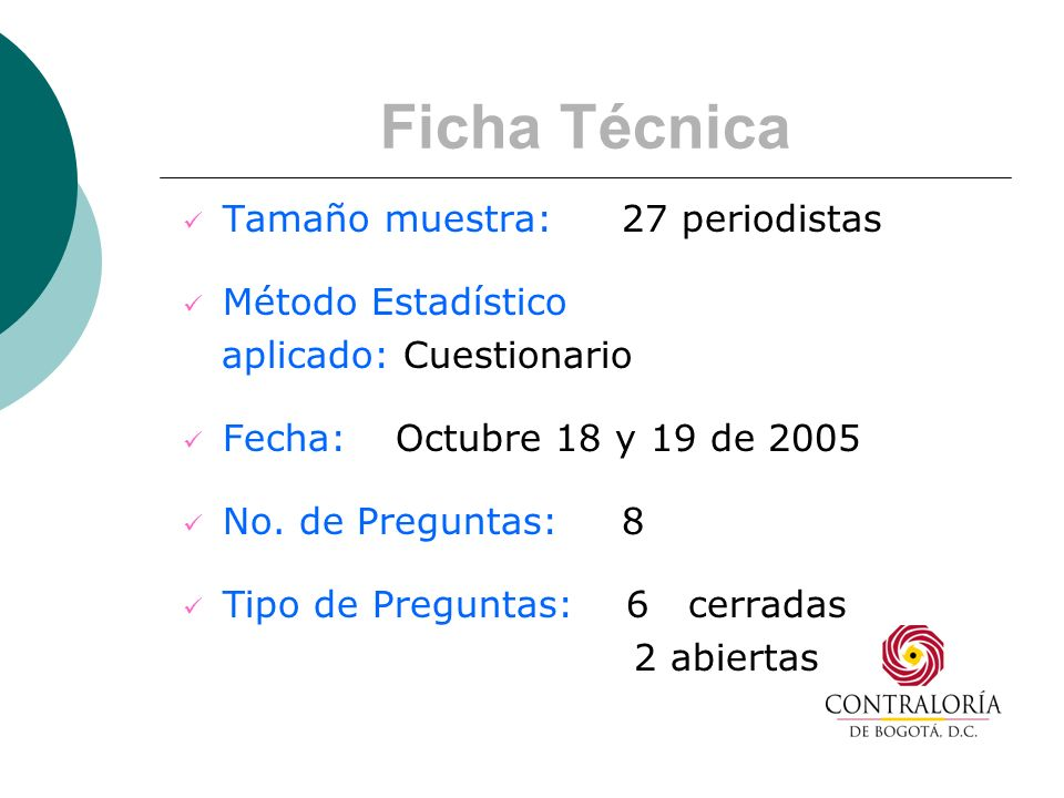 Ficha Técnica Tamaño muestra: 27 periodistas Método Estadístico aplicado: Cuestionario Fecha: Octubre 18 y 19 de 2005 No.