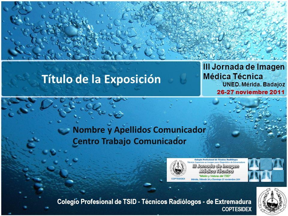 Título de la Exposición III Jornada de Imagen Médica Técnica UNED. Mérida. Badajoz 26-27 noviembre 2011 Colegio Profesional de TSID - Técnicos Radiólo