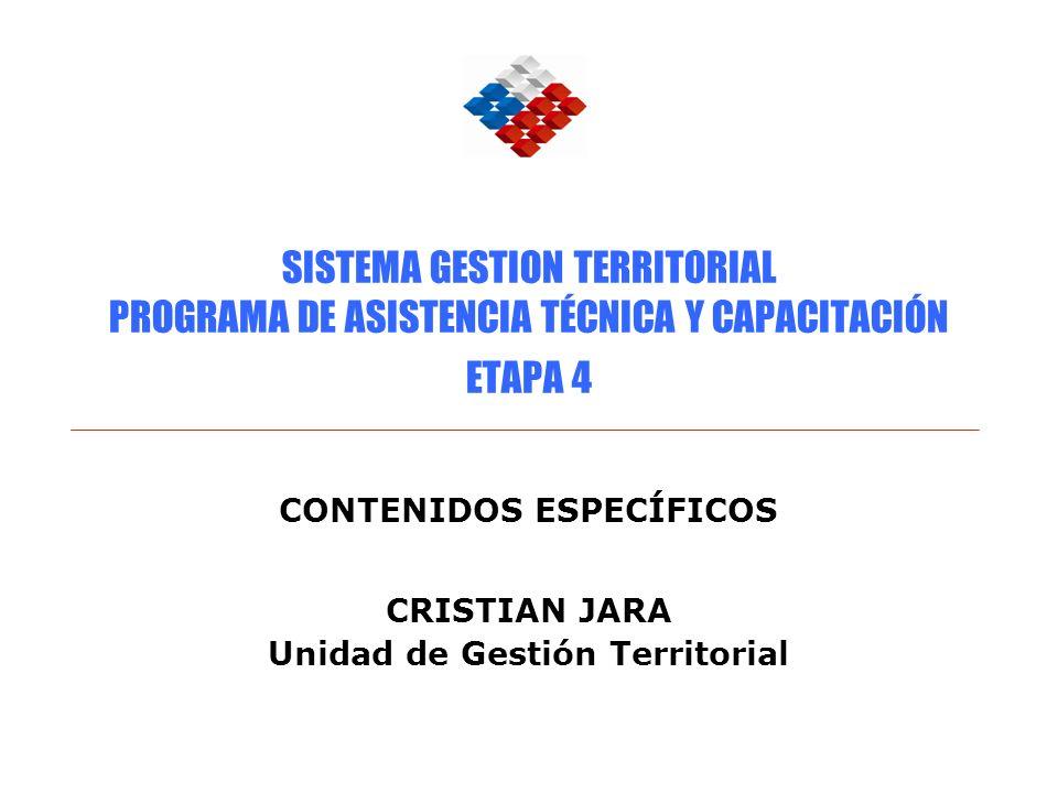 SISTEMA GESTION TERRITORIAL PROGRAMA DE ASISTENCIA TÉCNICA Y CAPACITACIÓN ETAPA 4 CONTENIDOS ESPECÍFICOS CRISTIAN JARA Unidad de Gestión Territorial