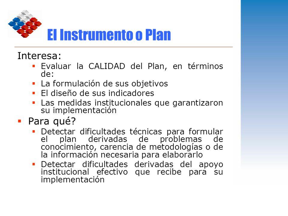 El Instrumento o Plan Interesa: Evaluar la CALIDAD del Plan, en términos de: La formulación de sus objetivos El diseño de sus indicadores Las medidas