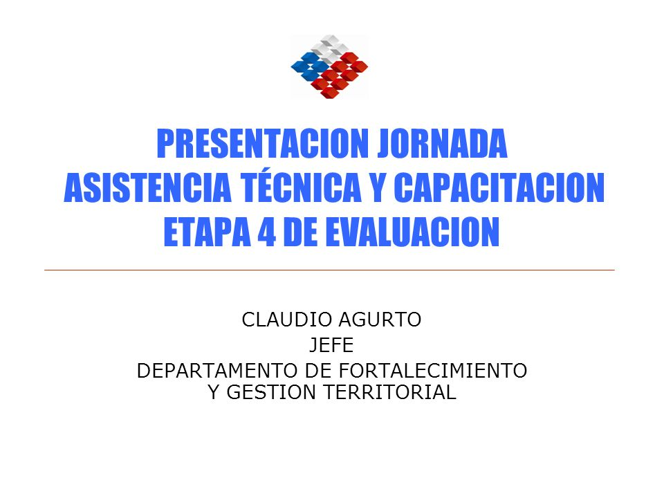 PRESENTACION JORNADA ASISTENCIA TÉCNICA Y CAPACITACION ETAPA 4 DE EVALUACION CLAUDIO AGURTO JEFE DEPARTAMENTO DE FORTALECIMIENTO Y GESTION TERRITORIAL