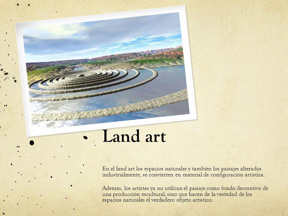 Land art En el land art los espacios naturales y también los paisajes alterados industrialmente, se convierten en material de configuración artística.
