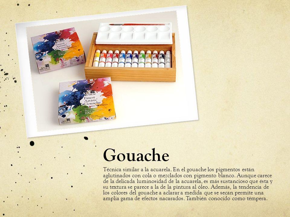 Gouache Técnica similar a la acuarela. En el gouache los pigmentos están aglutinados con cola o mezclados con pigmento blanco. Aunque carece de la del