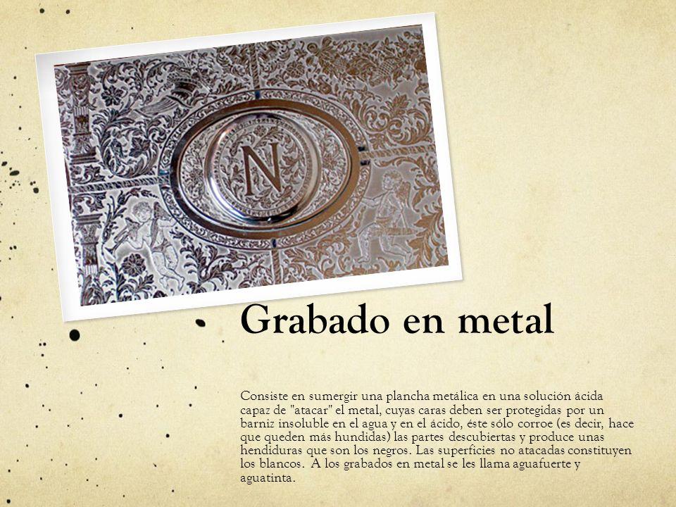 Grabado en metal Consiste en sumergir una plancha metálica en una solución ácida capaz de