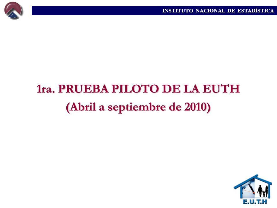 1ra. PRUEBA PILOTO DE LA EUTH (Abril a septiembre de 2010) INSTITUTO NACIONAL DE ESTADÍSTICA 1ra. PRUEBA PILOTO DE LA EUTH (Abril a septiembre de 2010