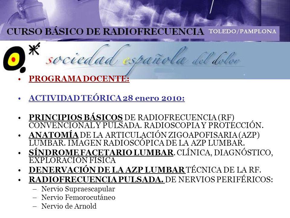 ACTIVIDAD PRÁCTICA 29 enero 2010 8.30-09.00: TÉCNICA DE BLOQUEO TEST DE AZP EN QUIRÓFANO 09.00-10.00: TÉCNICA DE RADIOFRECUENCIA DE AZP EN QUIRÓFANO 10.00-11.00: TÉCNICA DE RADIOFRECUENCIA DE AZP EN QUIRÓFANO 11.00-11.30: DESCANSO 11.30-12.30: TÉCNICA DE RADIOFRECUENCIA PULSADA DE NERVIO SUPRAESCAPULAR EN QUIRÓFANO 12.30-13.30: TÉCNICA DE RADIOFRECUENCIA PULSADA DE NERVIO SUPRAESCAPULAR EN QUIRÓFANO 13.30-14.30: TÉCNICA DE RADIOFRECUENCIA PULSADA DE NERVIO ARNOLD EN QUIRÓFANO 14.30-15.00: TÉCNICA DE RADIOFRECUENCIA PULSADA DE NERVIO FEMOROCUTÁNEO EN QUIRÓFANO
