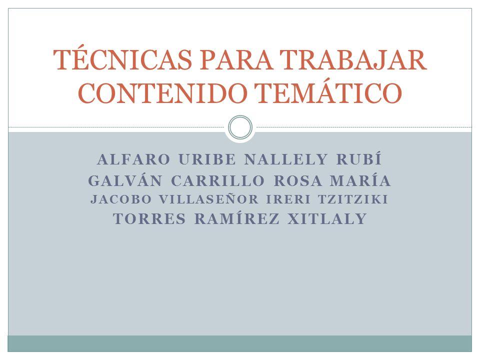 ALFARO URIBE NALLELY RUBÍ GALVÁN CARRILLO ROSA MARÍA JACOBO VILLASEÑOR IRERI TZITZIKI TORRES RAMÍREZ XITLALY TÉCNICAS PARA TRABAJAR CONTENIDO TEMÁTICO