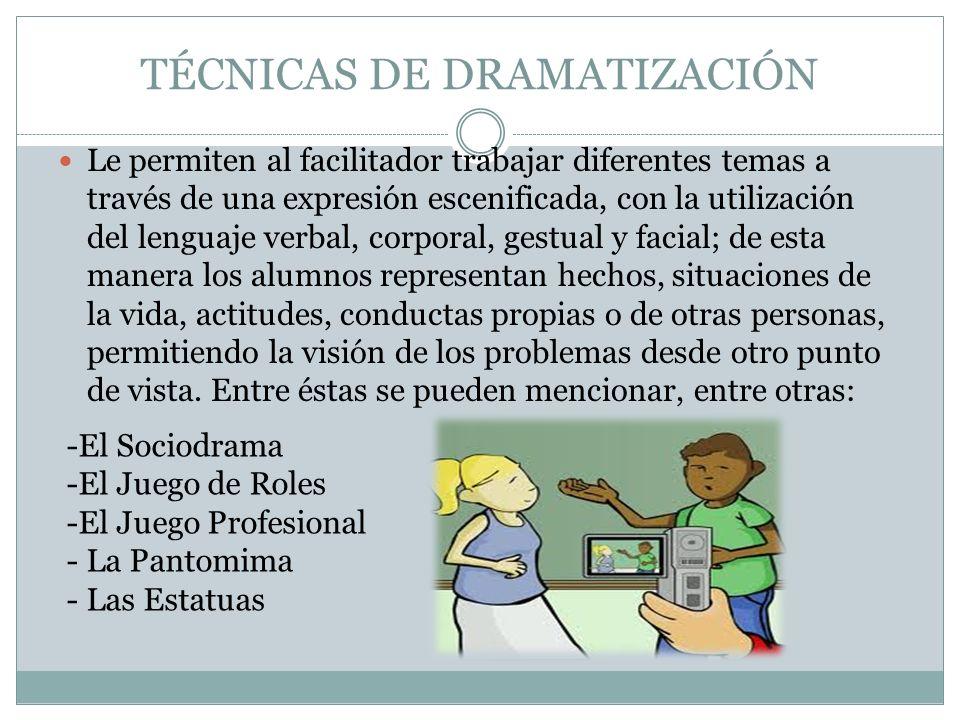 TÉCNICAS DE DRAMATIZACIÓN Le permiten al facilitador trabajar diferentes temas a través de una expresión escenificada, con la utilización del lenguaje