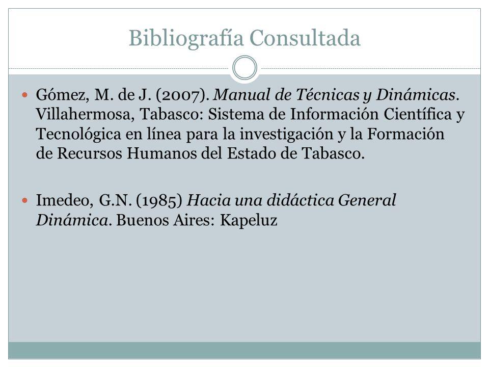 Bibliografía Consultada Gómez, M. de J. (2007). Manual de Técnicas y Dinámicas. Villahermosa, Tabasco: Sistema de Información Científica y Tecnológica