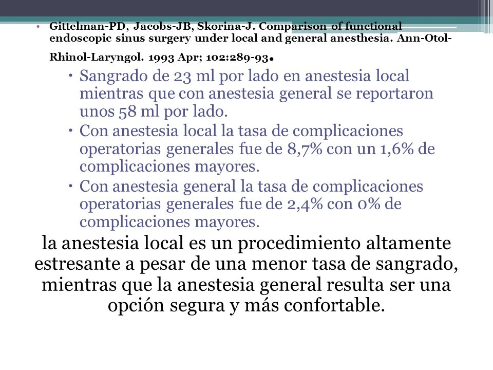 Gittelman-PD, Jacobs-JB, Skorina-J. Comparison of functional endoscopic sinus surgery under local and general anesthesia. Ann-Otol- Rhinol-Laryngol. 1