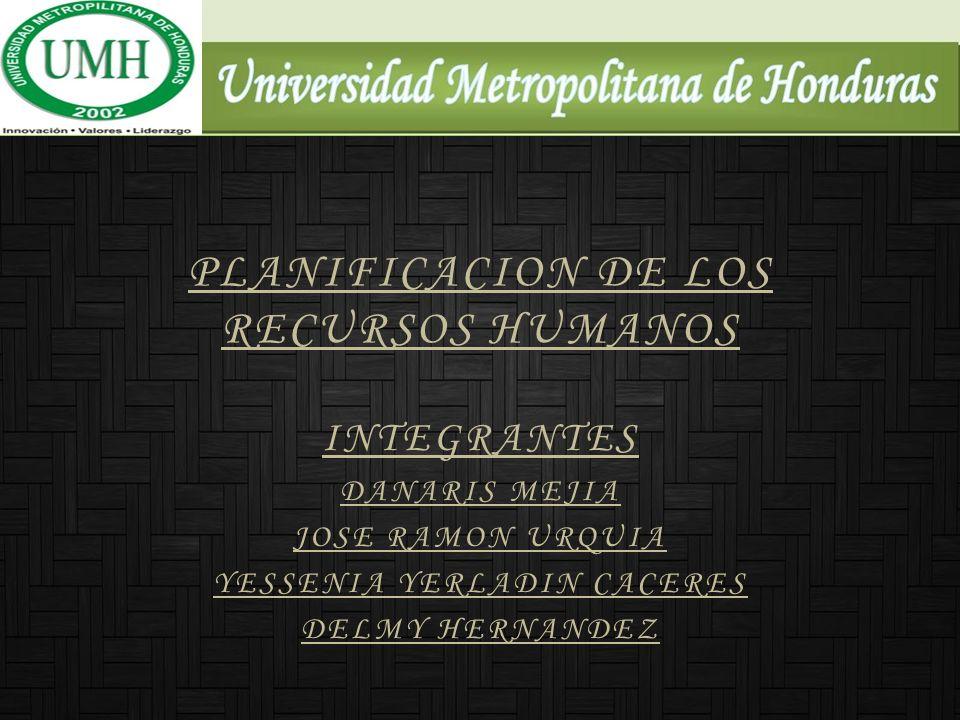 PLANIFICACION DE LOS RECURSOS HUMANOS INTEGRANTES DANARIS MEJIA JOSE RAMON URQUIA YESSENIA YERLADIN CACERES DELMY HERNANDEZ
