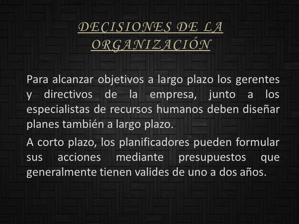 DECISIONES DE LA ORGANIZACIÓN Para alcanzar objetivos a largo plazo los gerentes y directivos de la empresa, junto a los especialistas de recursos hum