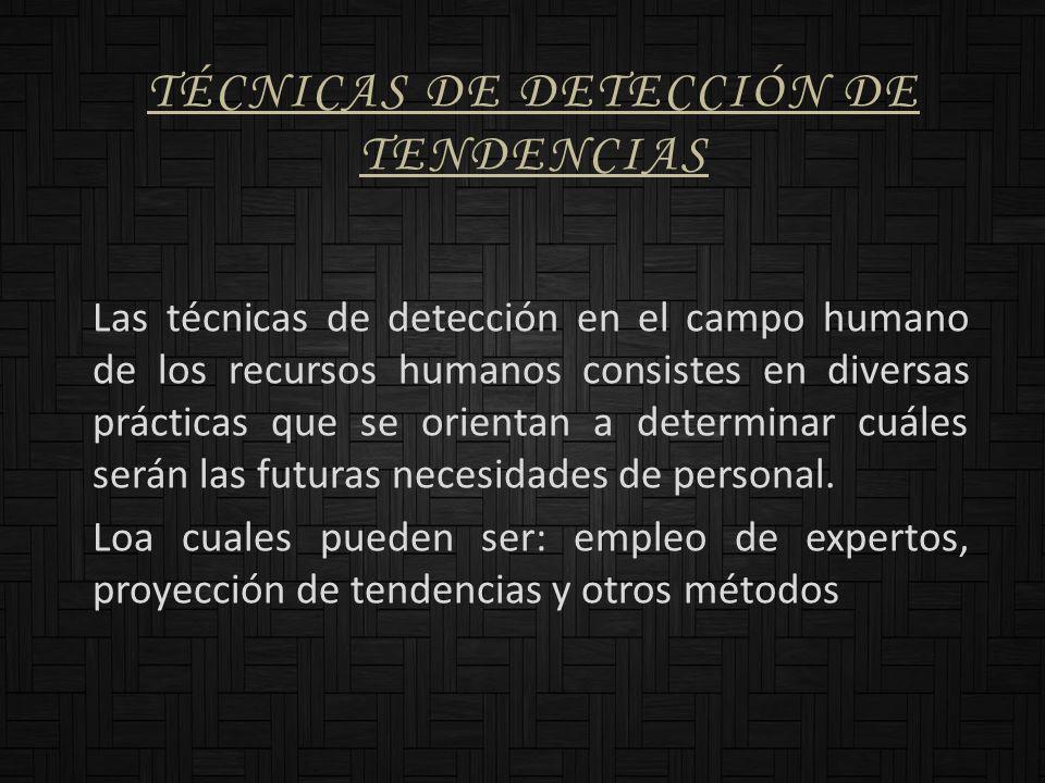 TÉCNICAS DE DETECCIÓN DE TENDENCIAS Las técnicas de detección en el campo humano de los recursos humanos consistes en diversas prácticas que se orient