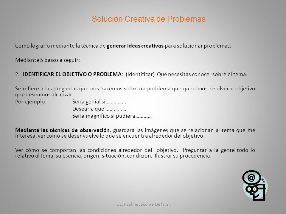 Solución Creativa de Problemas Como lograrlo mediante la técnica de generar ideas creativas para solucionar problemas. Mediante 5 pasos a seguir: 2.-