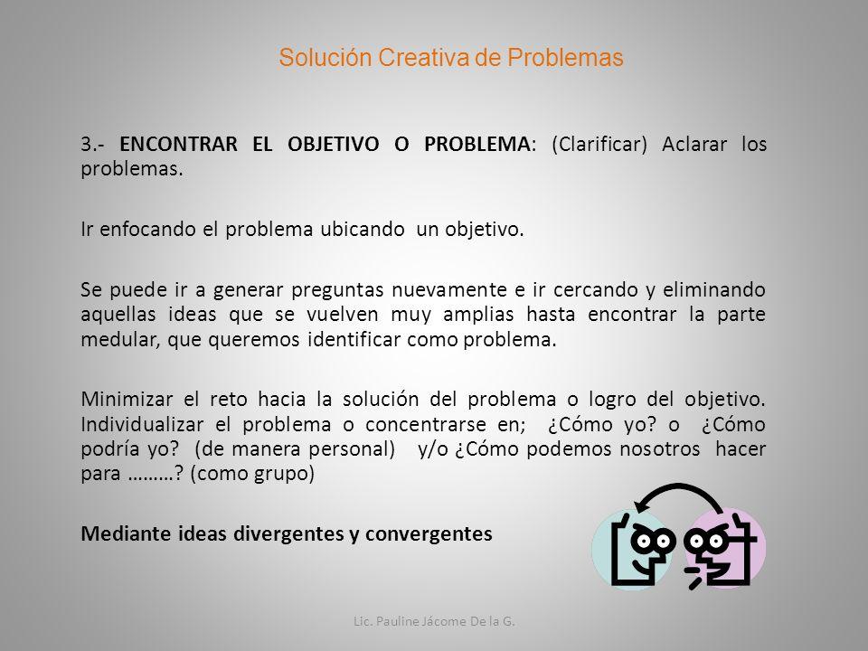 3.- ENCONTRAR EL OBJETIVO O PROBLEMA: (Clarificar) Aclarar los problemas. Ir enfocando el problema ubicando un objetivo. Se puede ir a generar pregunt