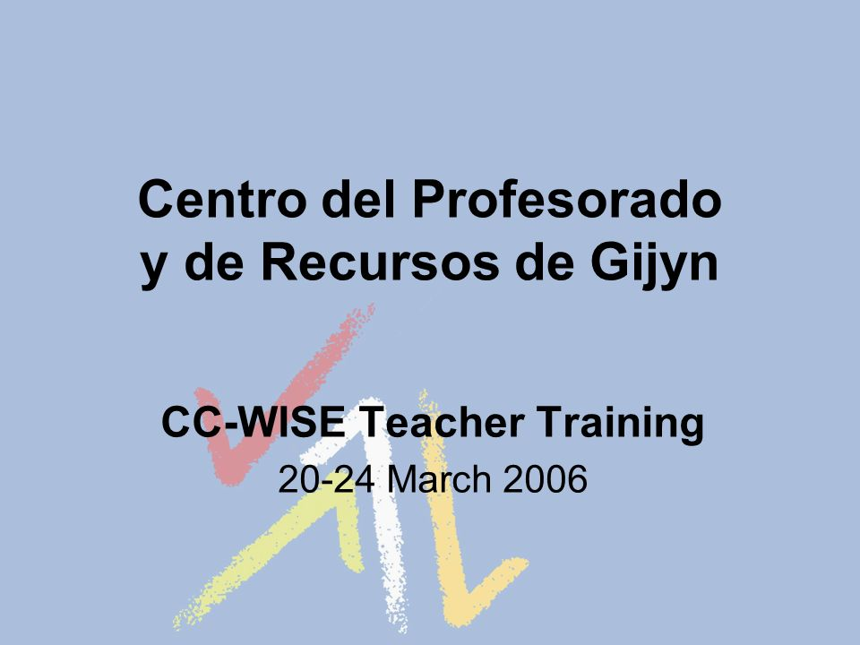 Centro del Profesorado y de Recursos de Gijуn CC-WISE Teacher Training 20-24 March 2006