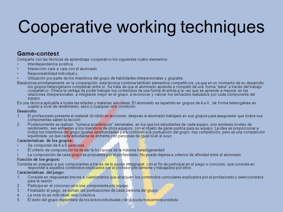 Cooperative working techniques Game-contest Comparte con las técnicas de aprendizaje cooperativo los siguientes cuatro elementos: Interdependencia positiva Interacción cara a cara con el alumnado Responsabilidad individual y Utilización por parte de los miembros del grupo de habilidades interpersonales y grupales.