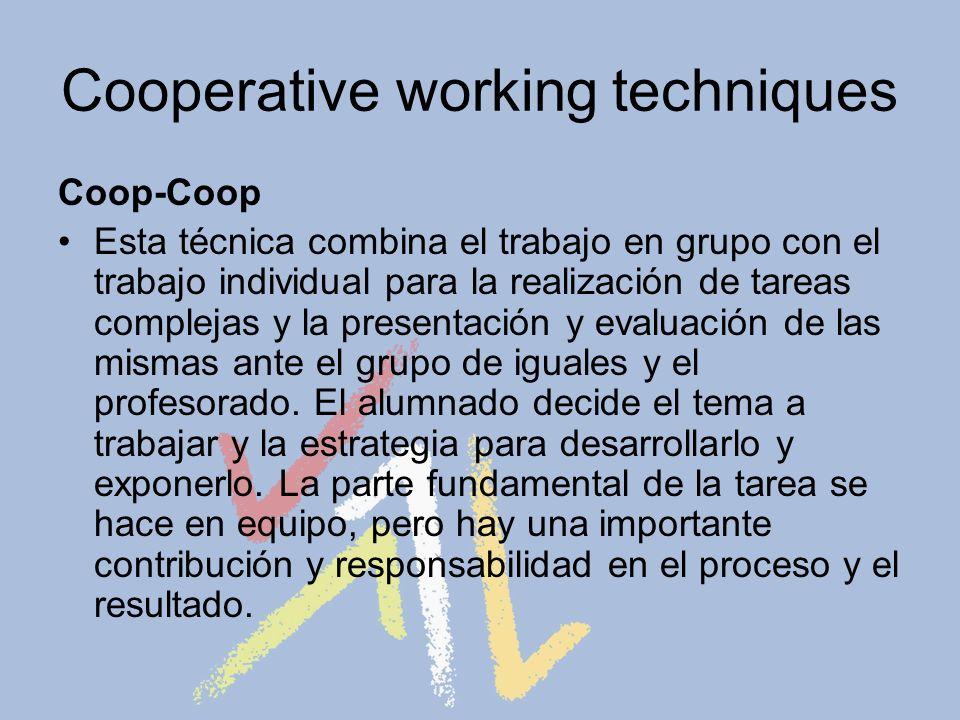 Cooperative working techniques Coop-Coop Esta técnica combina el trabajo en grupo con el trabajo individual para la realización de tareas complejas y la presentación y evaluación de las mismas ante el grupo de iguales y el profesorado.