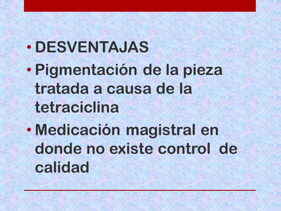 DESVENTAJAS Pigmentación de la pieza tratada a causa de la tetraciclina Medicación magistral en donde no existe control de calidad