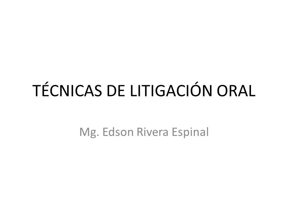 TÉCNICAS DE LITIGACIÓN ORAL Mg. Edson Rivera Espinal