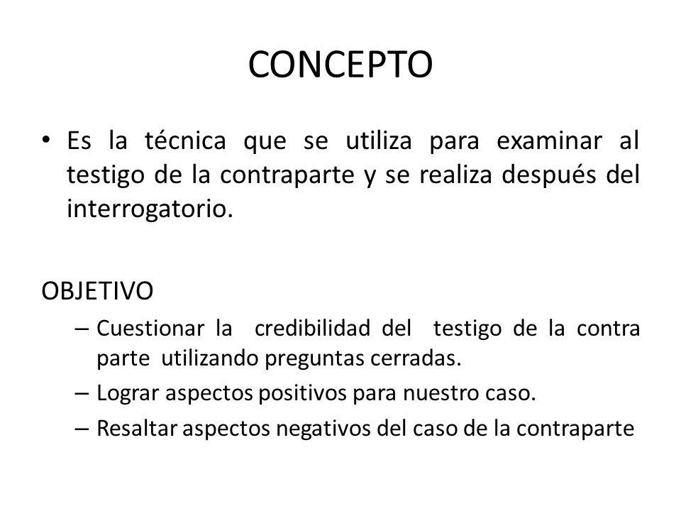 CONCEPTO Es la técnica que se utiliza para examinar al testigo de la contraparte y se realiza después del interrogatorio. OBJETIVO – Cuestionar la cre
